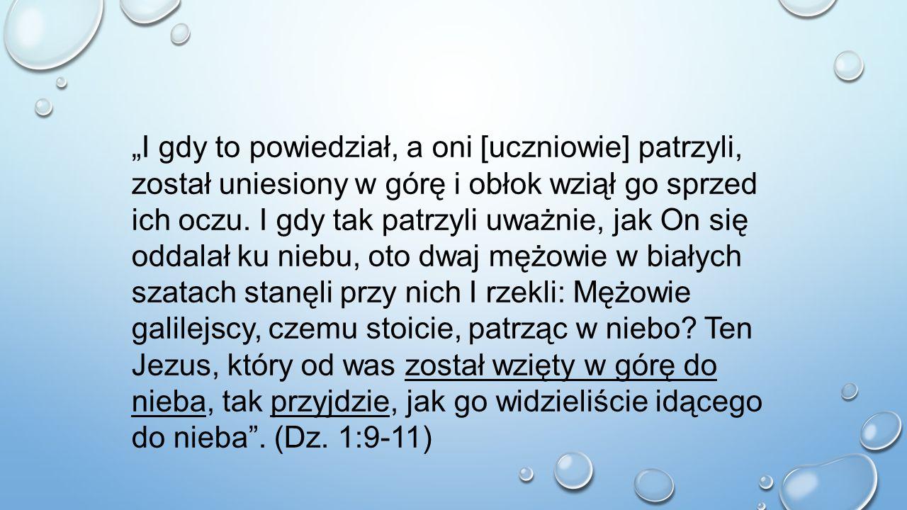 """""""I gdy to powiedział, a oni [uczniowie] patrzyli, został uniesiony w górę i obłok wziął go sprzed ich oczu. I gdy tak patrzyli uważnie, jak On się oddalał ku niebu, oto dwaj mężowie w białych szatach stanęli przy nich I rzekli: Mężowie galilejscy, czemu stoicie, patrząc w niebo Ten Jezus, który od was został wzięty w górę do nieba, tak przyjdzie, jak go widzieliście idącego do nieba . (Dz. 1:9-11)"""